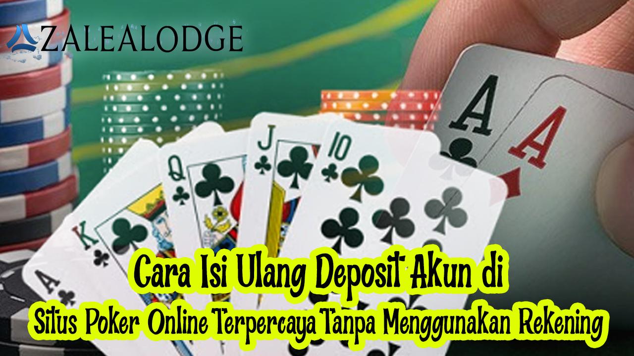 Cara Isi Ulang Deposit Akun di Situs Poker Online Terpercaya Tanpa Menggunakan Rekening
